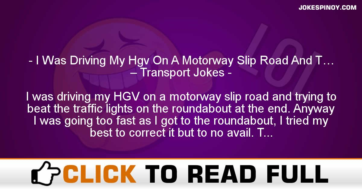 I Was Driving My Hgv On A Motorway Slip Road And T… – Transport Jokes