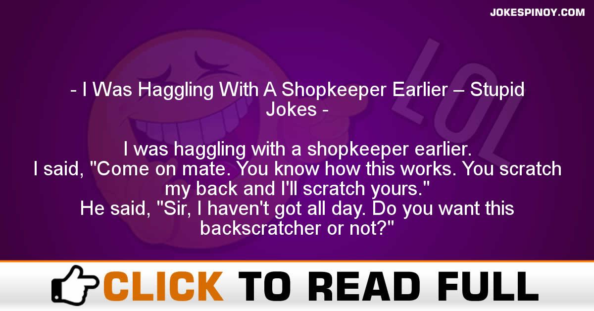 I Was Haggling With A Shopkeeper Earlier – Stupid Jokes