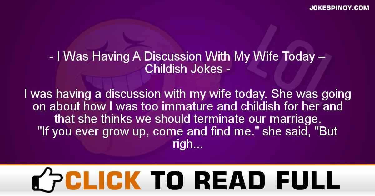 I Was Having A Discussion With My Wife Today – Childish Jokes