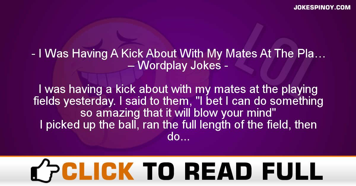 I Was Having A Kick About With My Mates At The Pla… – Wordplay Jokes