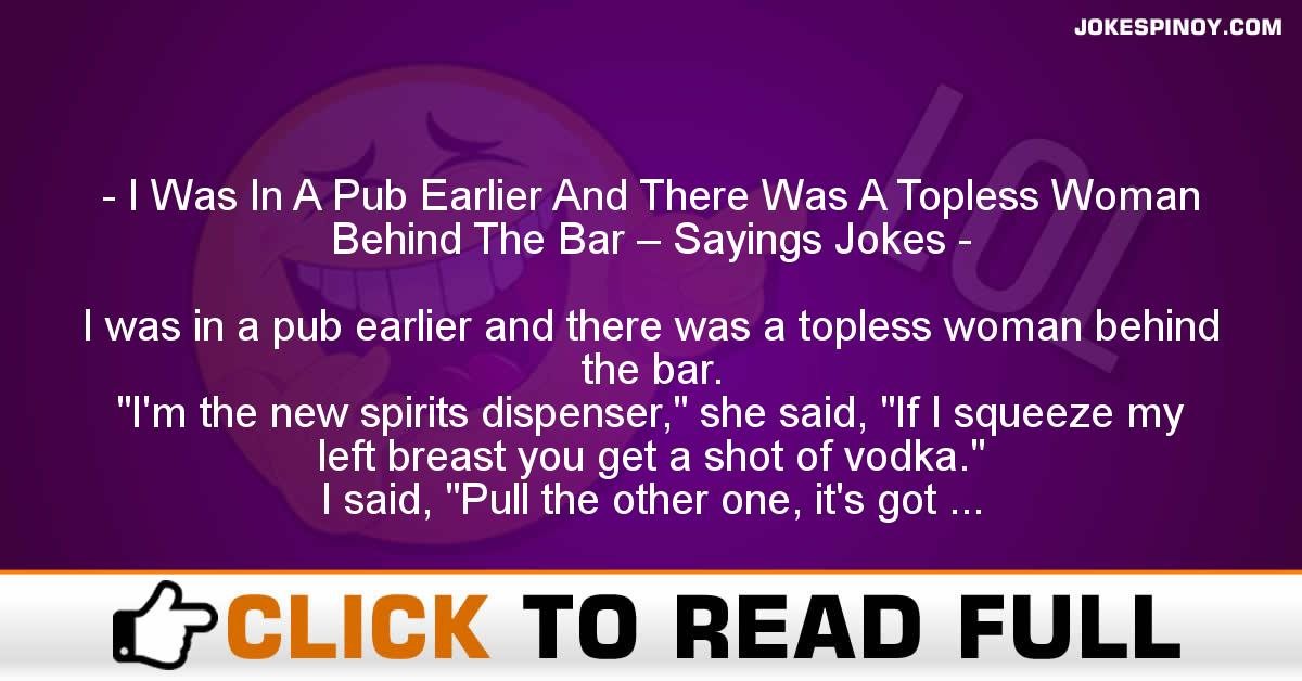 I Was In A Pub Earlier And There Was A Topless Woman Behind The Bar – Sayings Jokes
