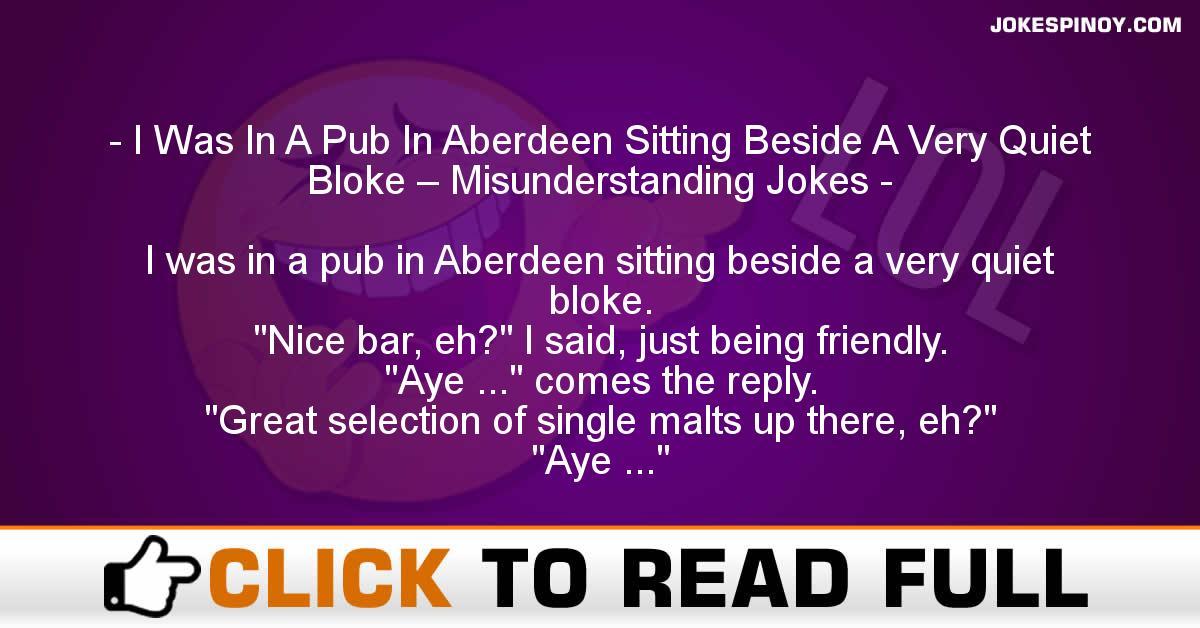 I Was In A Pub In Aberdeen Sitting Beside A Very Quiet Bloke – Misunderstanding Jokes