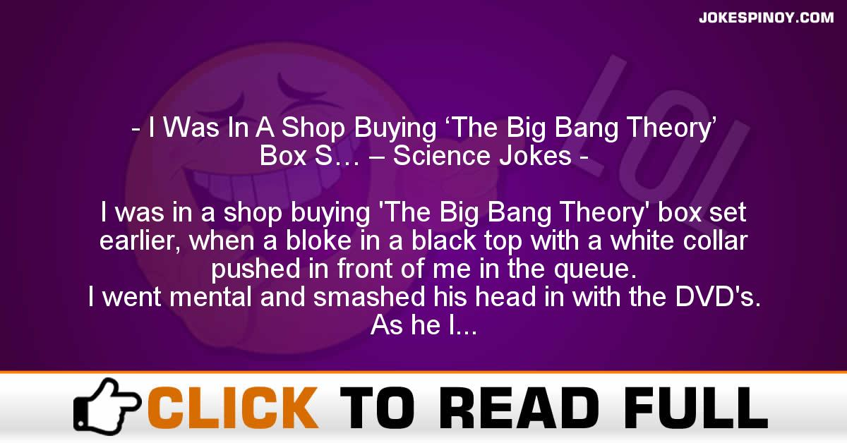 I Was In A Shop Buying 'The Big Bang Theory' Box S… – Science Jokes