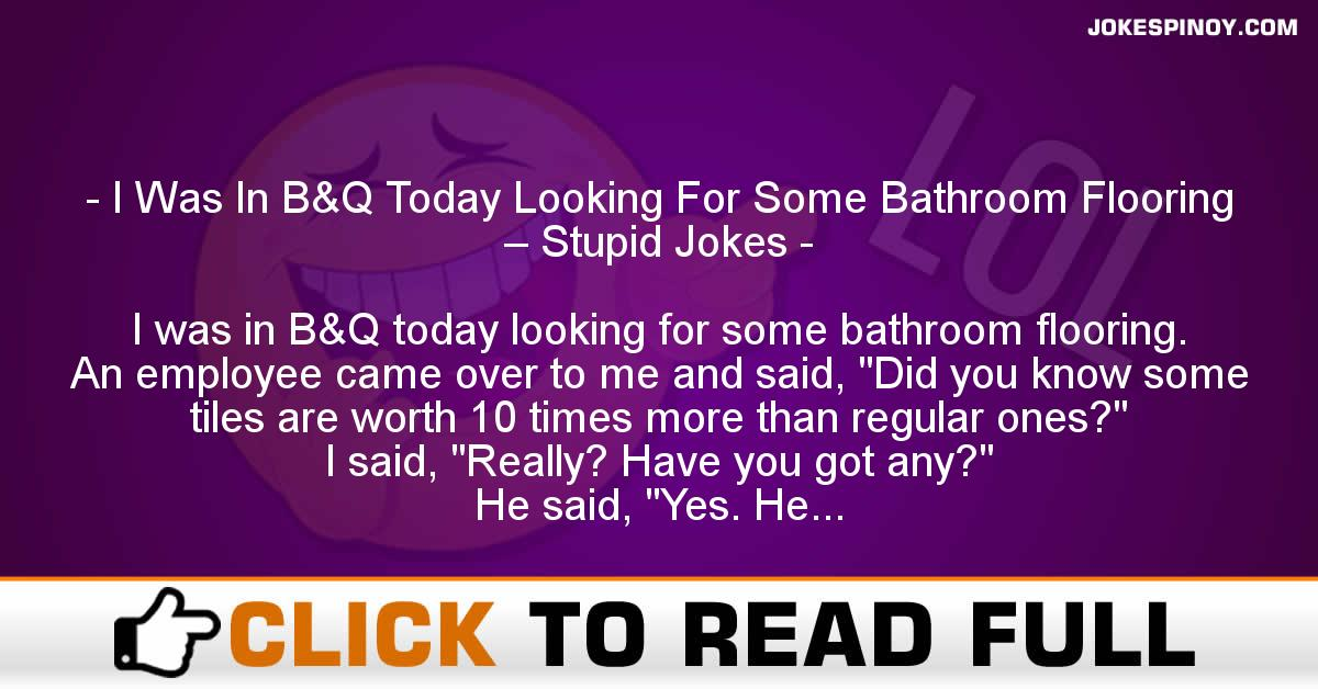 I Was In B&Q Today Looking For Some Bathroom Flooring – Stupid Jokes