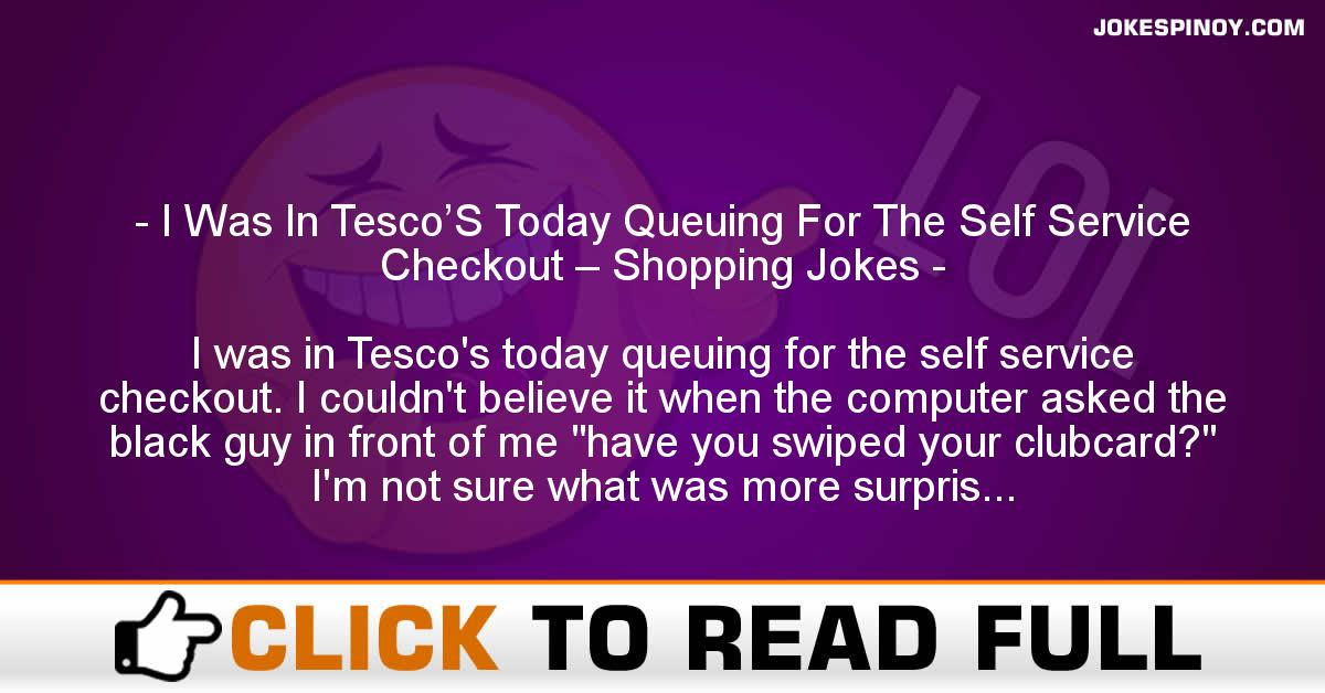 I Was In Tesco'S Today Queuing For The Self Service Checkout – Shopping Jokes