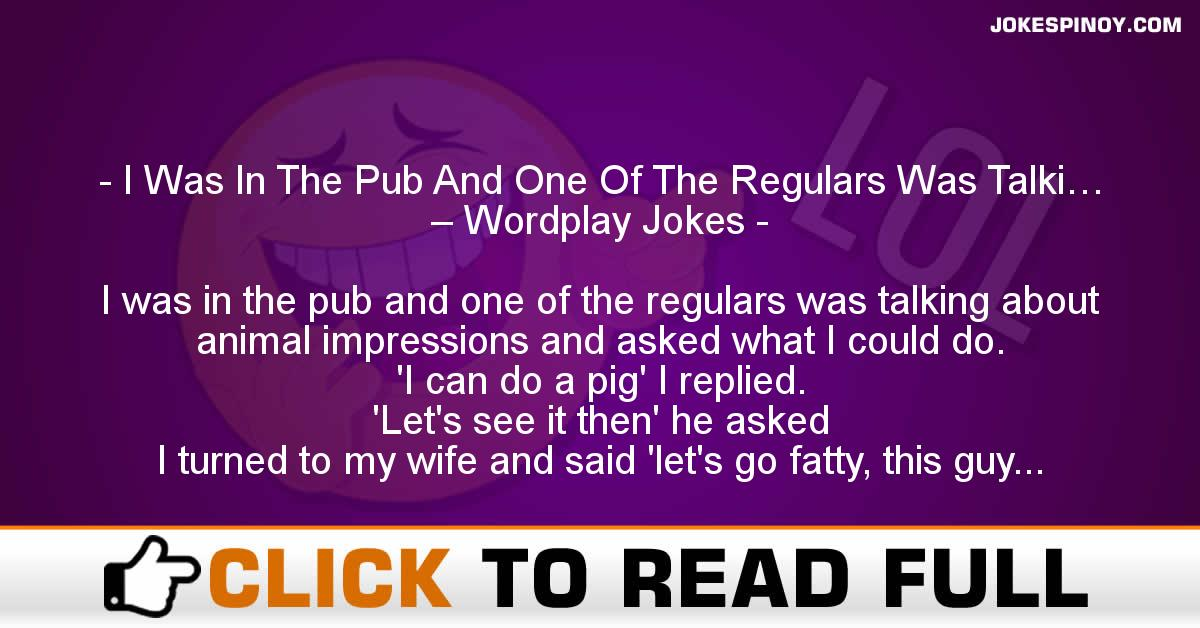 I Was In The Pub And One Of The Regulars Was Talki… – Wordplay Jokes