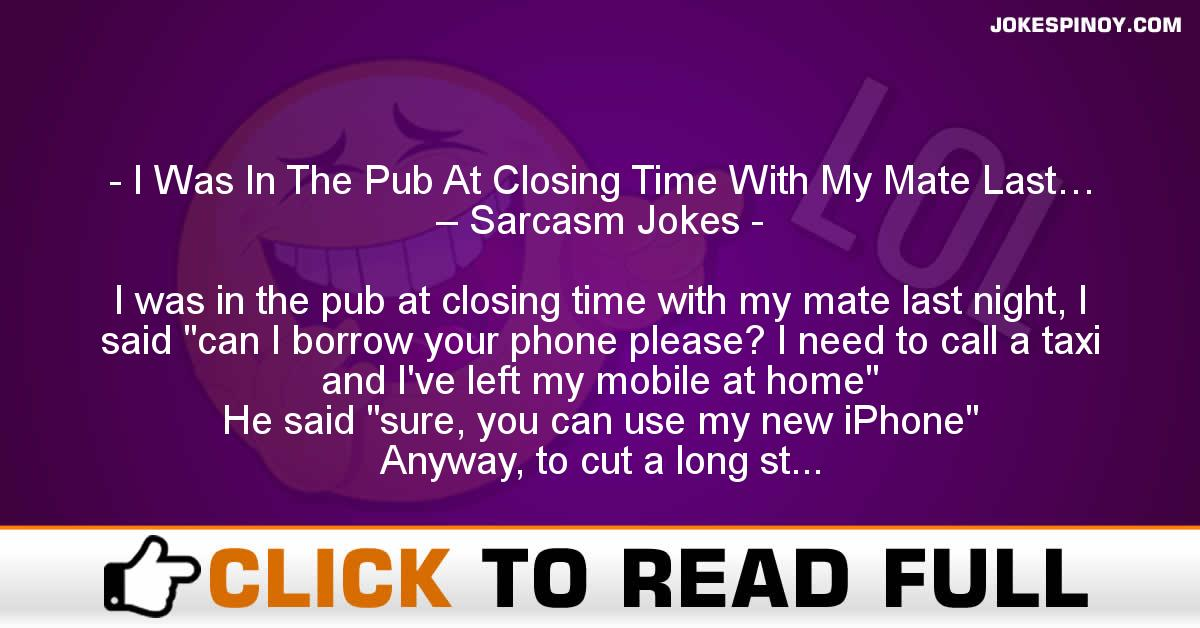 I Was In The Pub At Closing Time With My Mate Last… – Sarcasm Jokes