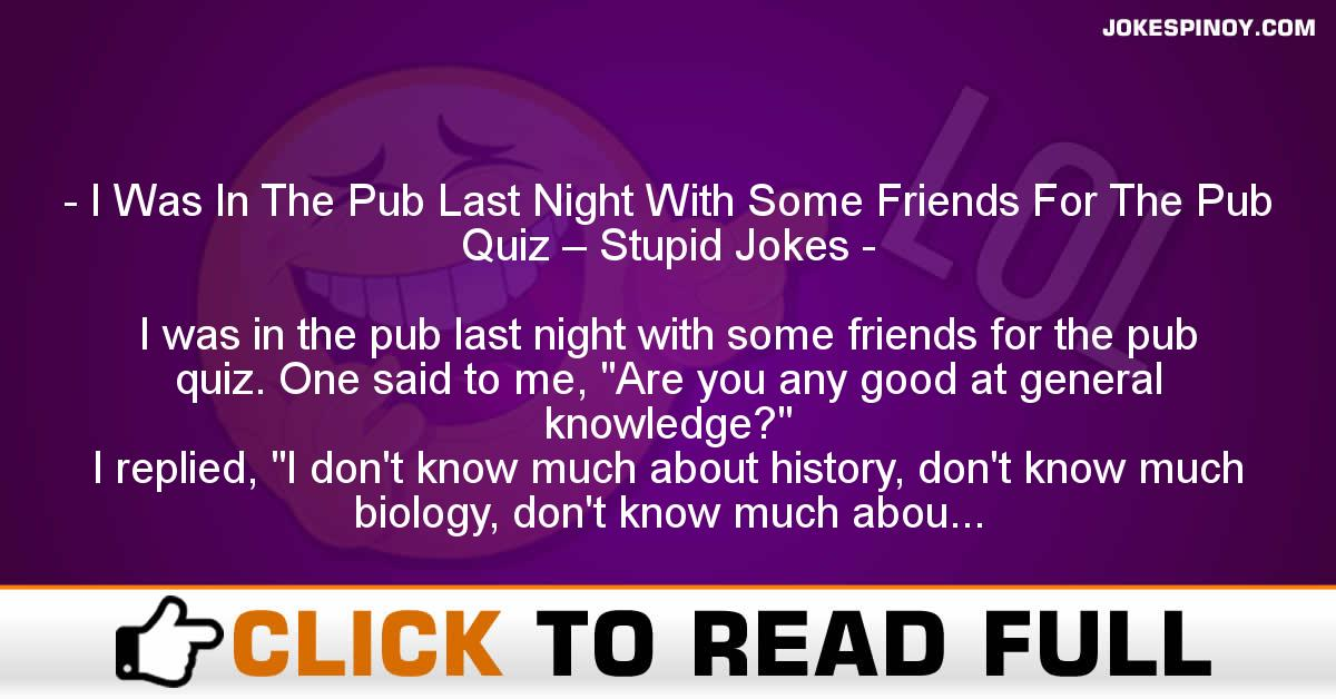 I Was In The Pub Last Night With Some Friends For The Pub Quiz – Stupid Jokes