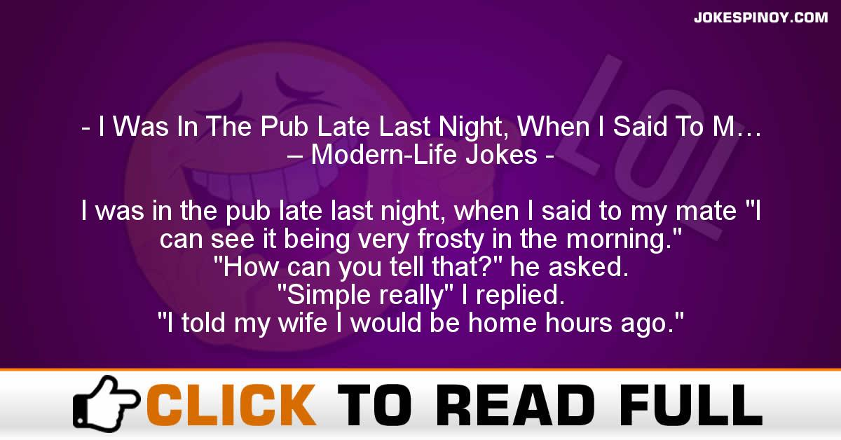 I Was In The Pub Late Last Night, When I Said To M… – Modern-Life Jokes