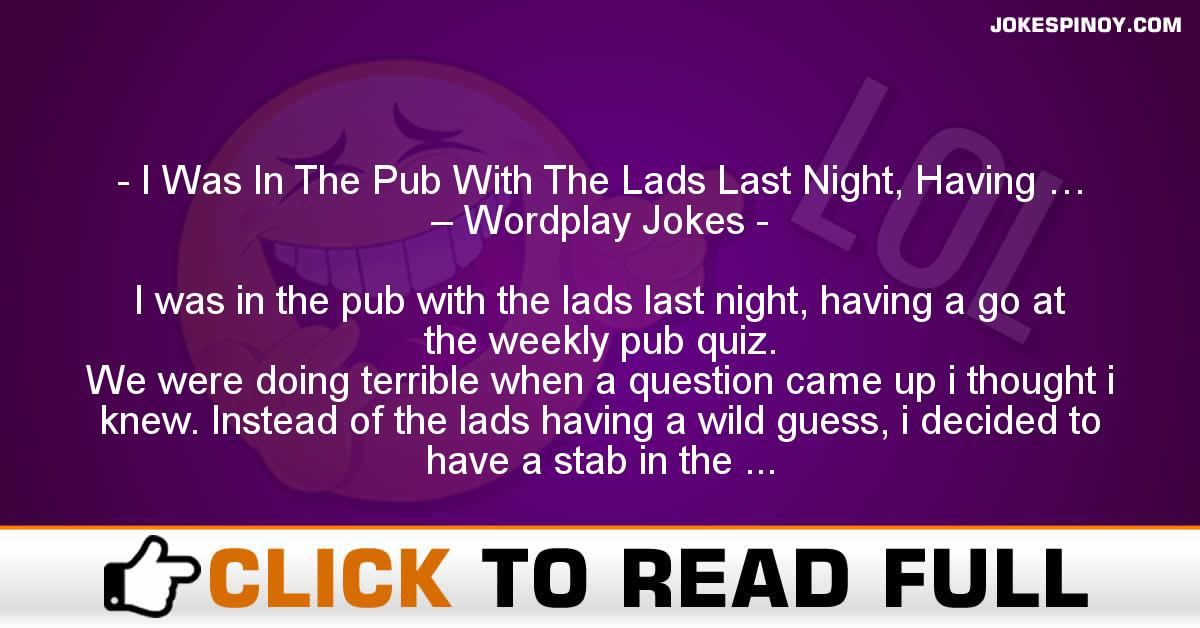 I Was In The Pub With The Lads Last Night, Having … – Wordplay Jokes