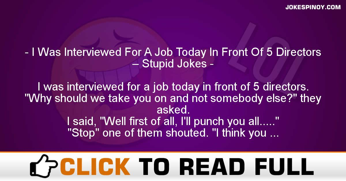 I Was Interviewed For A Job Today In Front Of 5 Directors – Stupid Jokes