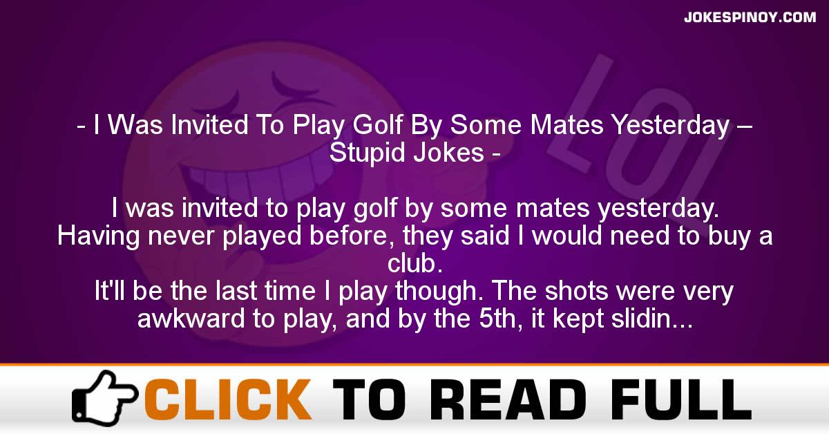 I Was Invited To Play Golf By Some Mates Yesterday – Stupid Jokes