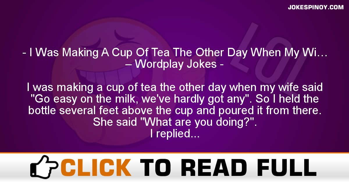 I Was Making A Cup Of Tea The Other Day When My Wi… – Wordplay Jokes