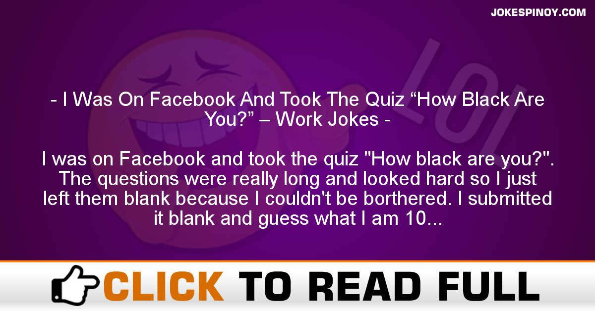"I Was On Facebook And Took The Quiz ""How Black Are You?"" – Work Jokes"