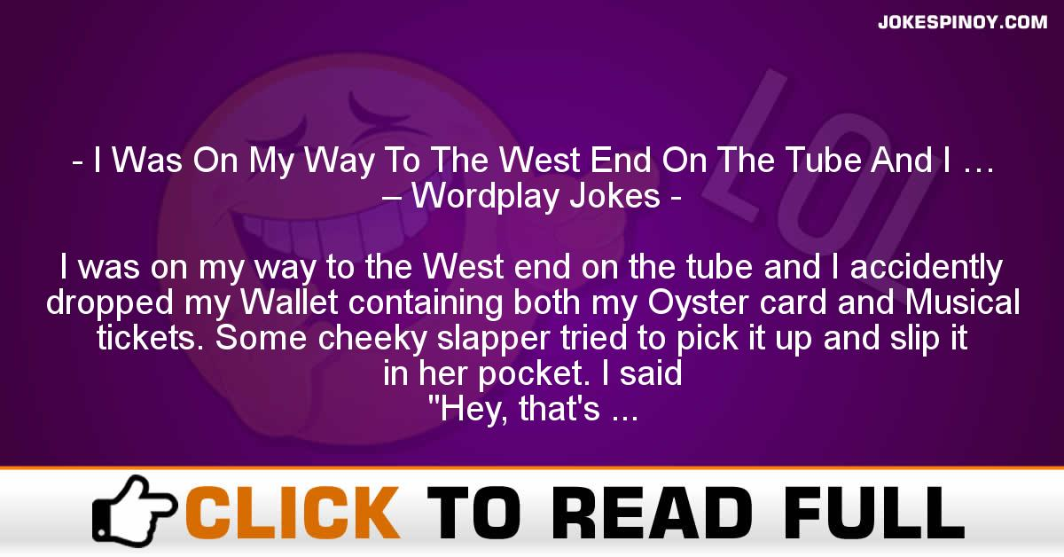 I Was On My Way To The West End On The Tube And I … – Wordplay Jokes