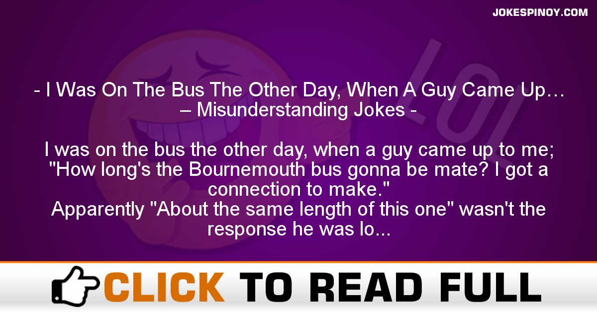 I Was On The Bus The Other Day, When A Guy Came Up… – Misunderstanding Jokes