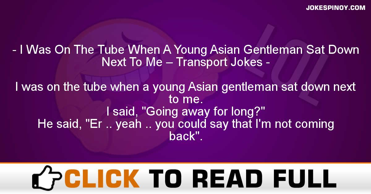 I Was On The Tube When A Young Asian Gentleman Sat Down Next To Me – Transport Jokes