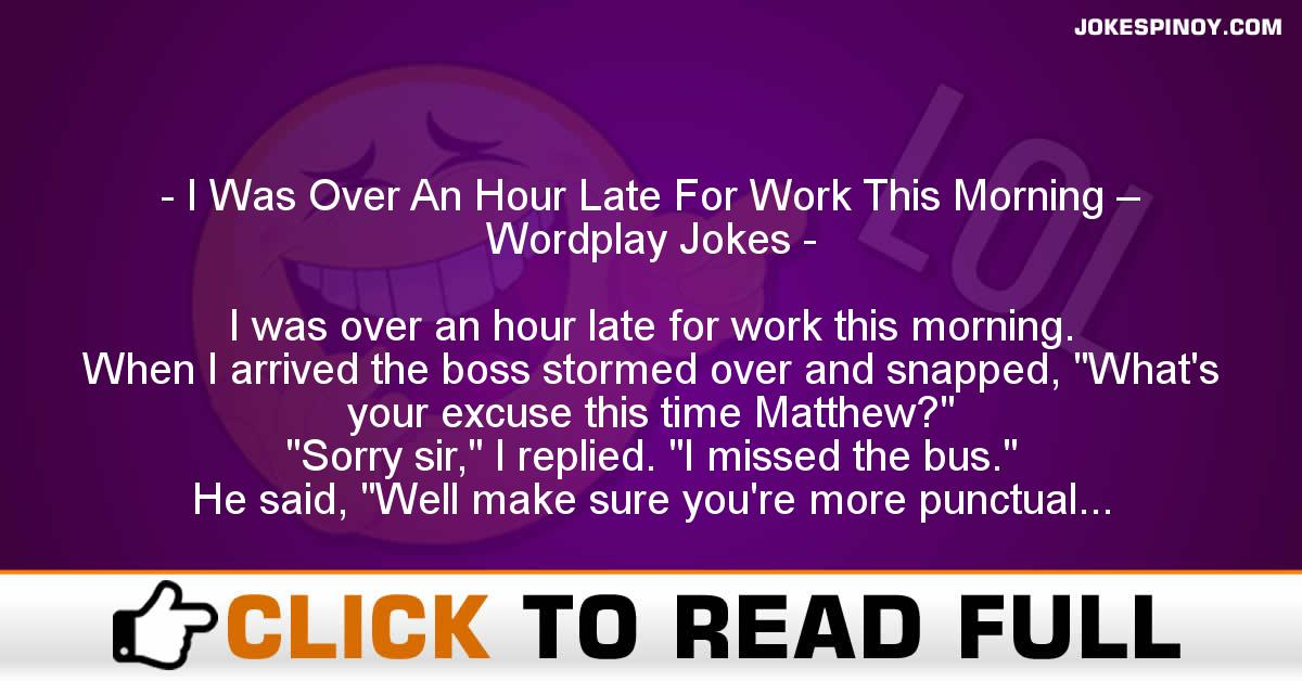 I Was Over An Hour Late For Work This Morning – Wordplay Jokes