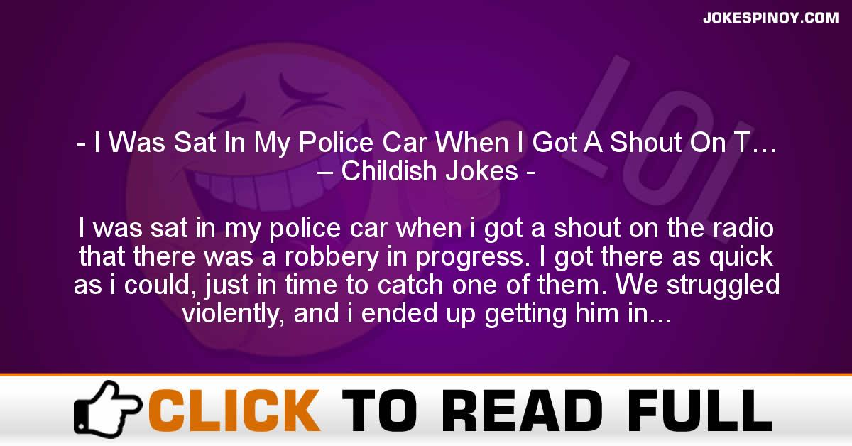 I Was Sat In My Police Car When I Got A Shout On T… – Childish Jokes