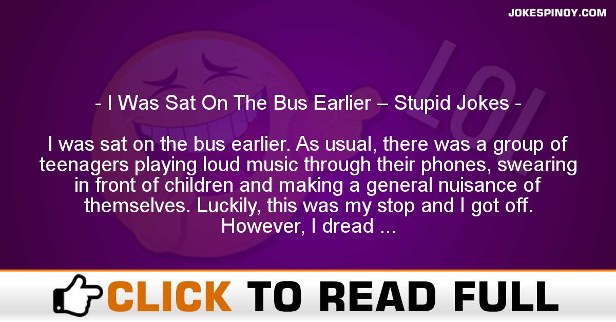 I Was Sat On The Bus Earlier – Stupid Jokes