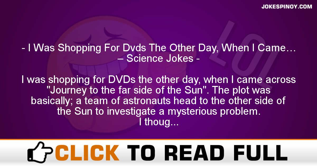 I Was Shopping For Dvds The Other Day, When I Came… – Science Jokes