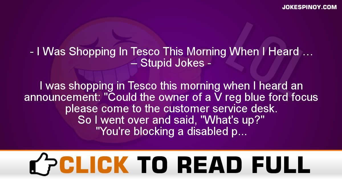 I Was Shopping In Tesco This Morning When I Heard … – Stupid Jokes
