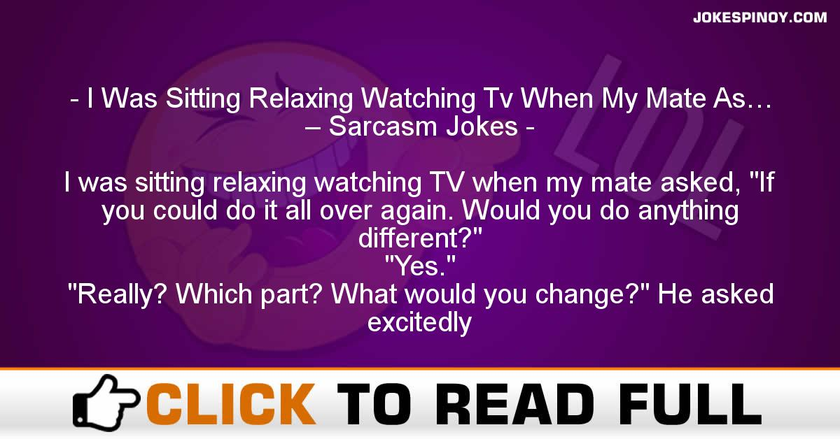 I Was Sitting Relaxing Watching Tv When My Mate As… – Sarcasm Jokes