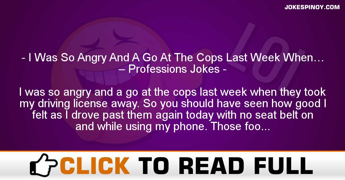 I Was So Angry And A Go At The Cops Last Week When… – Professions Jokes
