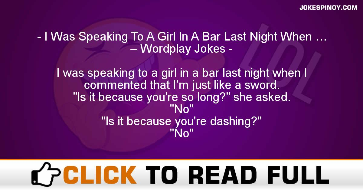 I Was Speaking To A Girl In A Bar Last Night When … – Wordplay Jokes