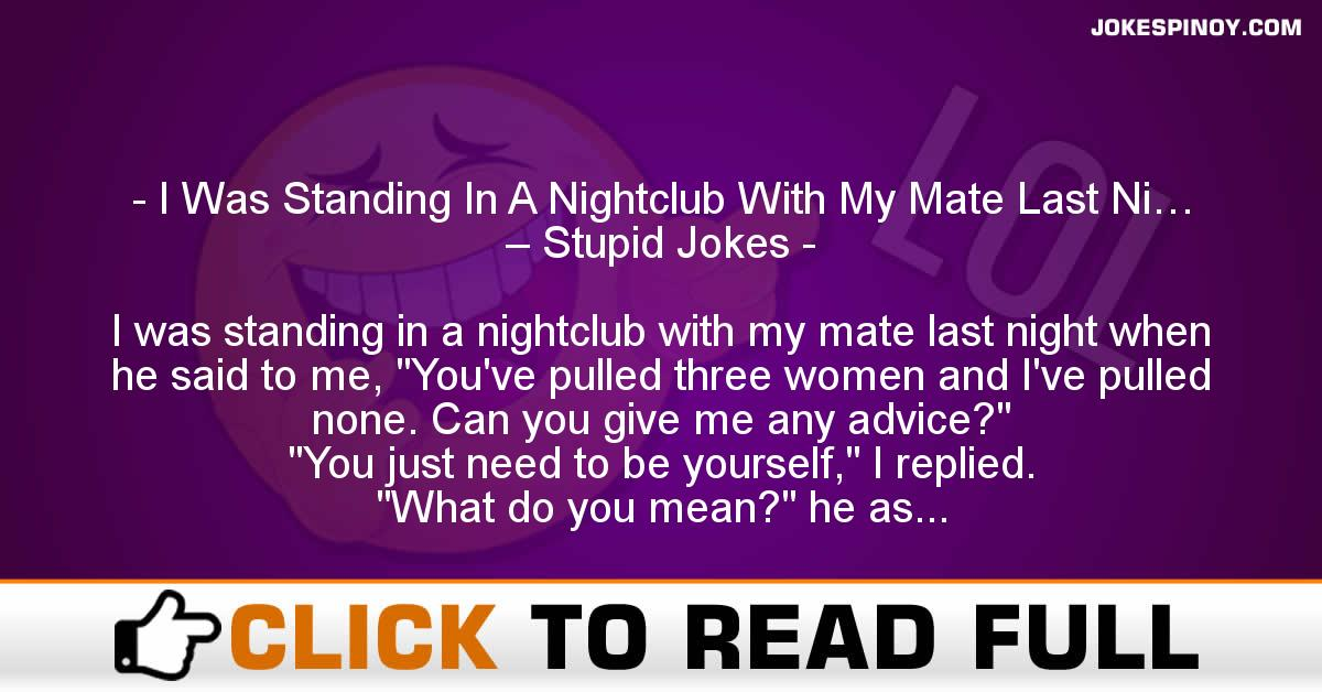 I Was Standing In A Nightclub With My Mate Last Ni… – Stupid Jokes