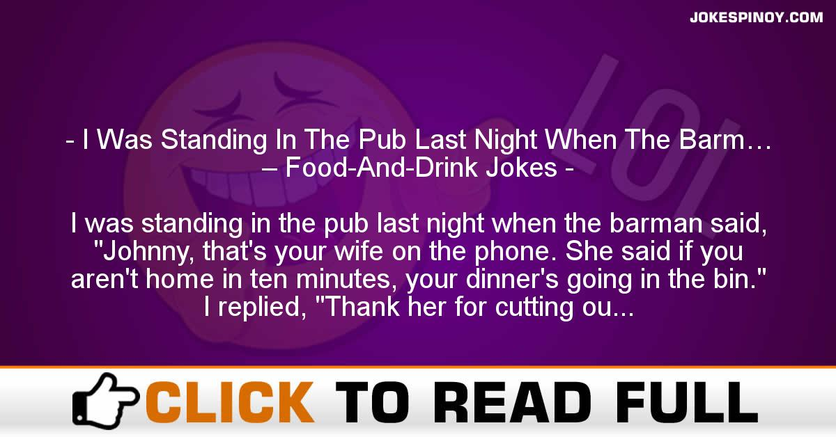 I Was Standing In The Pub Last Night When The Barm… – Food-And-Drink Jokes