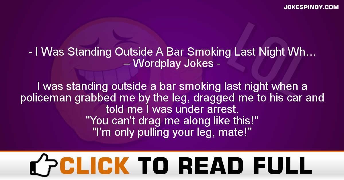 I Was Standing Outside A Bar Smoking Last Night Wh… – Wordplay Jokes