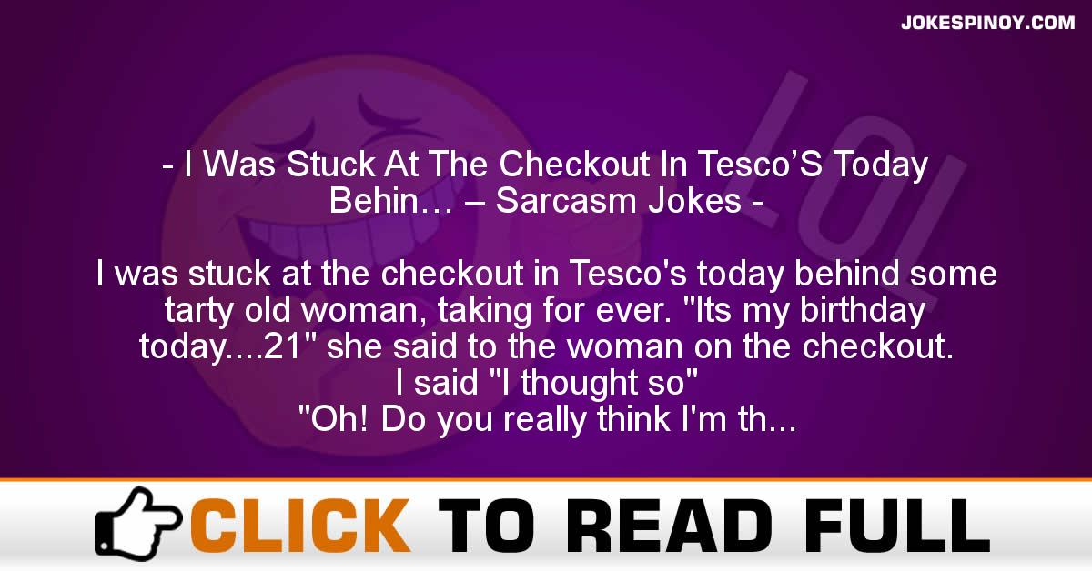I Was Stuck At The Checkout In Tesco'S Today Behin… – Sarcasm Jokes
