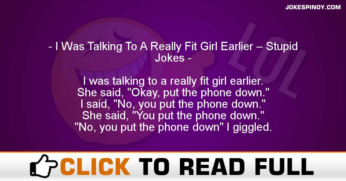 I Was Talking To A Really Fit Girl Earlier – Stupid Jokes