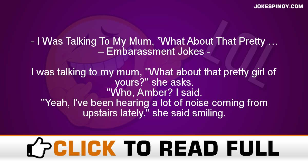 """I Was Talking To My Mum, """"What About That Pretty … – Embarassment Jokes"""