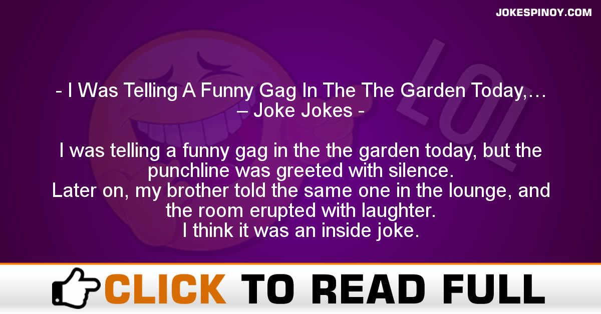 I Was Telling A Funny Gag In The The Garden Today,… – Joke Jokes