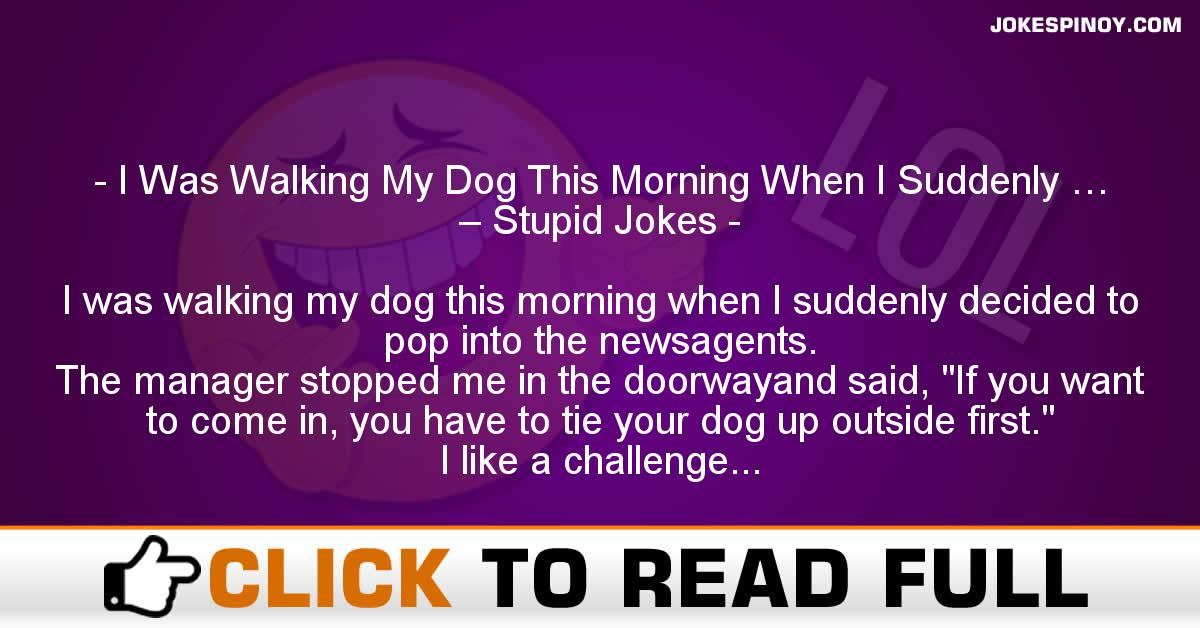 I Was Walking My Dog This Morning When I Suddenly … – Stupid Jokes
