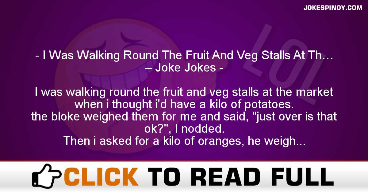 I Was Walking Round The Fruit And Veg Stalls At Th… – Joke Jokes