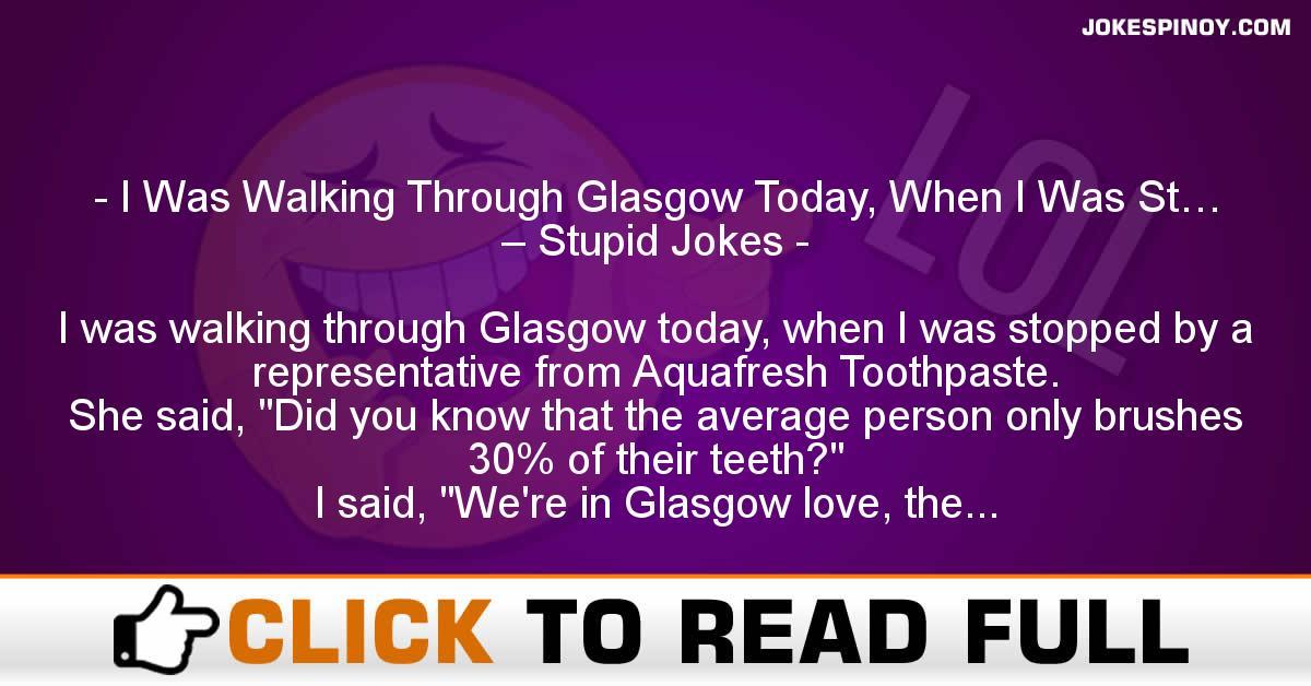 I Was Walking Through Glasgow Today, When I Was St… – Stupid Jokes
