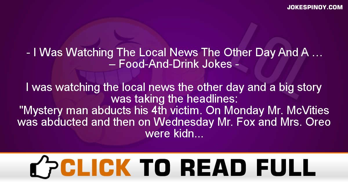 I Was Watching The Local News The Other Day And A … – Food-And-Drink Jokes