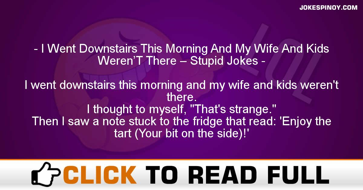 I Went Downstairs This Morning And My Wife And Kids Weren'T There – Stupid Jokes