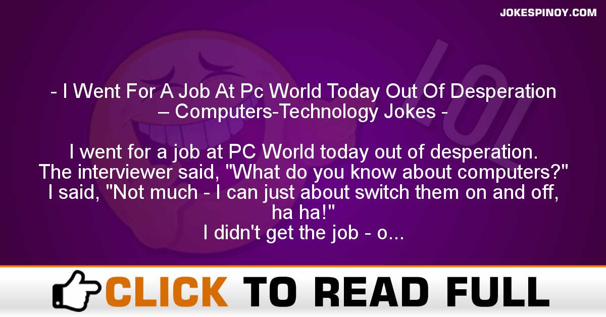 I Went For A Job At Pc World Today Out Of Desperation – Computers-Technology Jokes