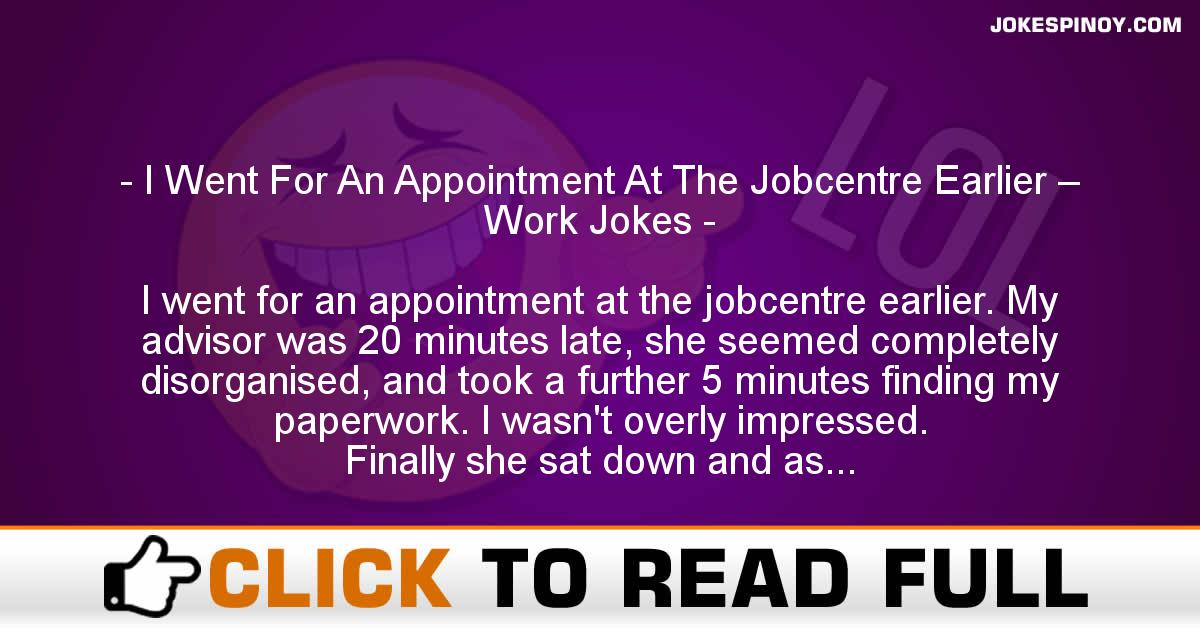 I Went For An Appointment At The Jobcentre Earlier – Work Jokes