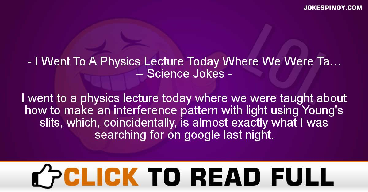 I Went To A Physics Lecture Today Where We Were Ta… – Science Jokes