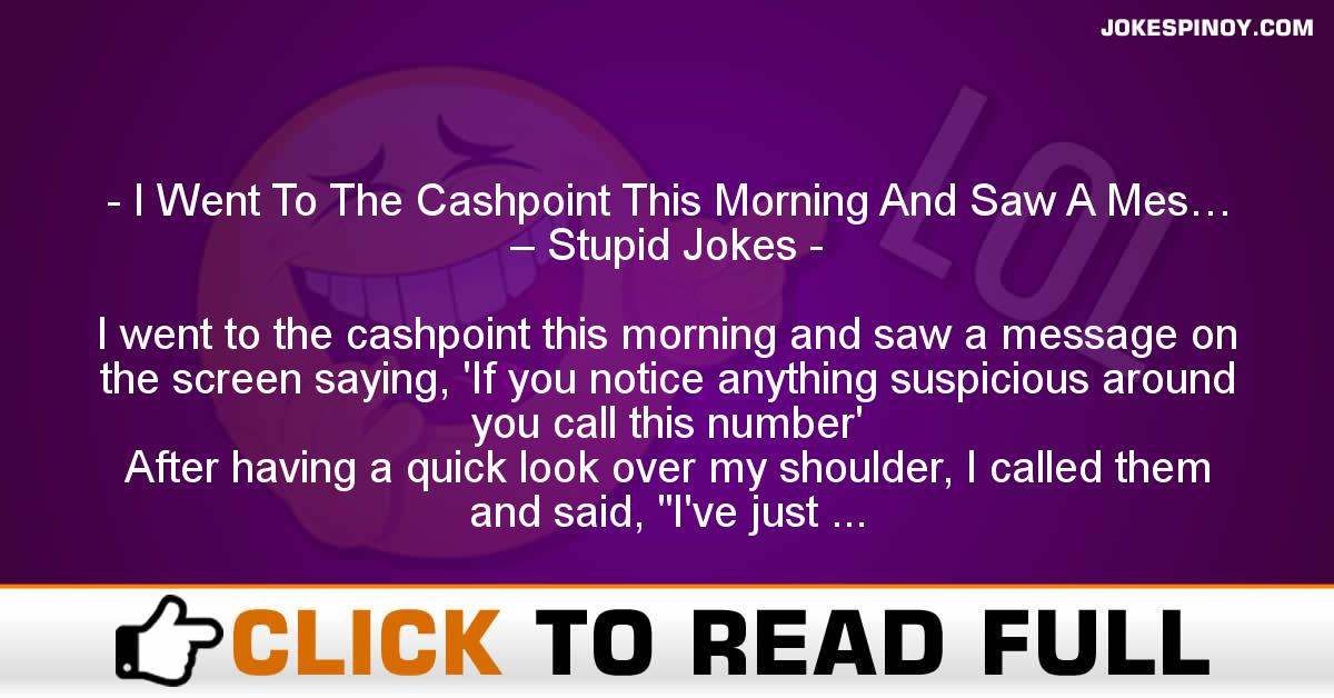 I Went To The Cashpoint This Morning And Saw A Mes… – Stupid Jokes
