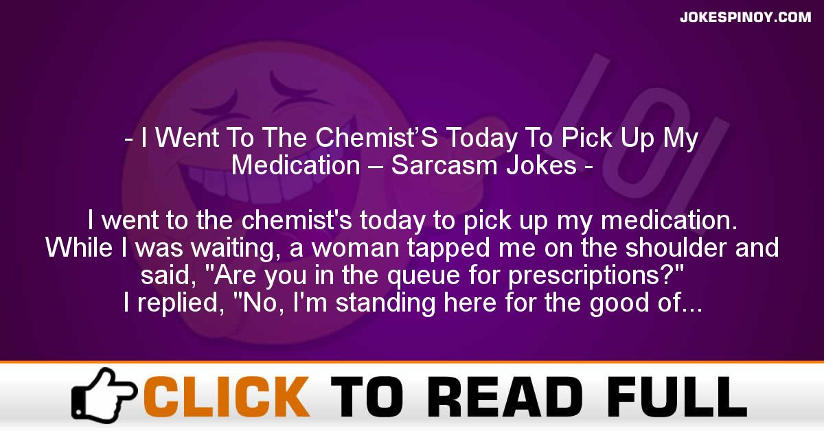 I Went To The Chemist'S Today To Pick Up My Medication – Sarcasm Jokes