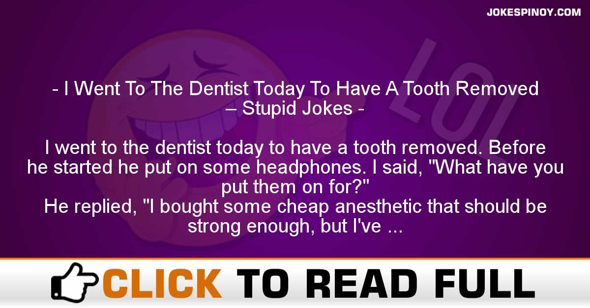 I Went To The Dentist Today To Have A Tooth Removed – Stupid Jokes