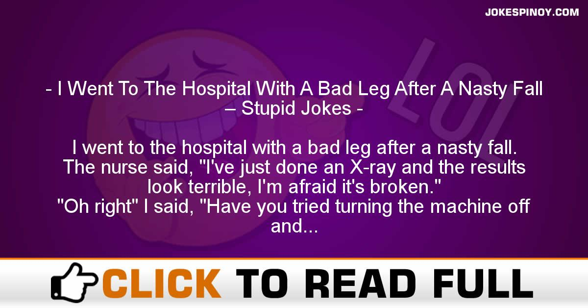 I Went To The Hospital With A Bad Leg After A Nasty Fall – Stupid Jokes