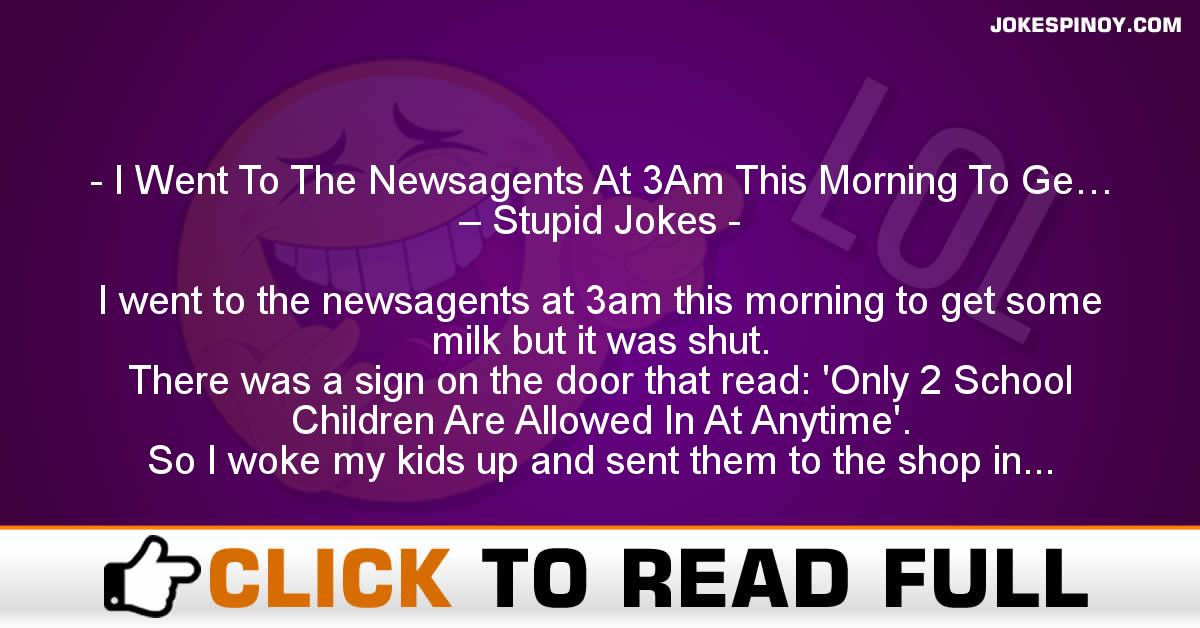 I Went To The Newsagents At 3Am This Morning To Ge… – Stupid Jokes
