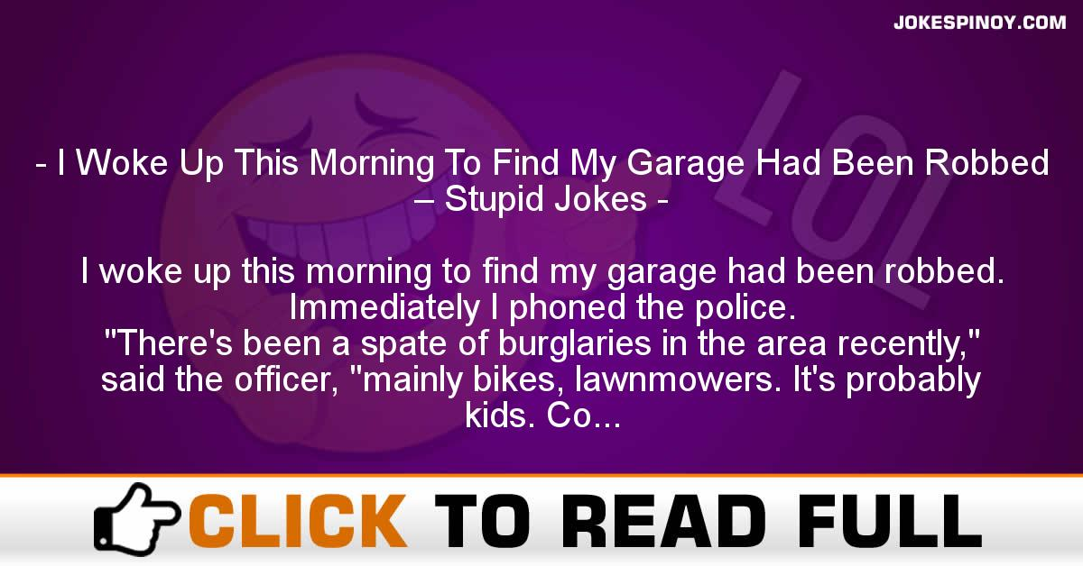 I Woke Up This Morning To Find My Garage Had Been Robbed – Stupid Jokes